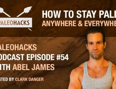 How To Stay Paleo Anywhere & Everywhere – With Abel James